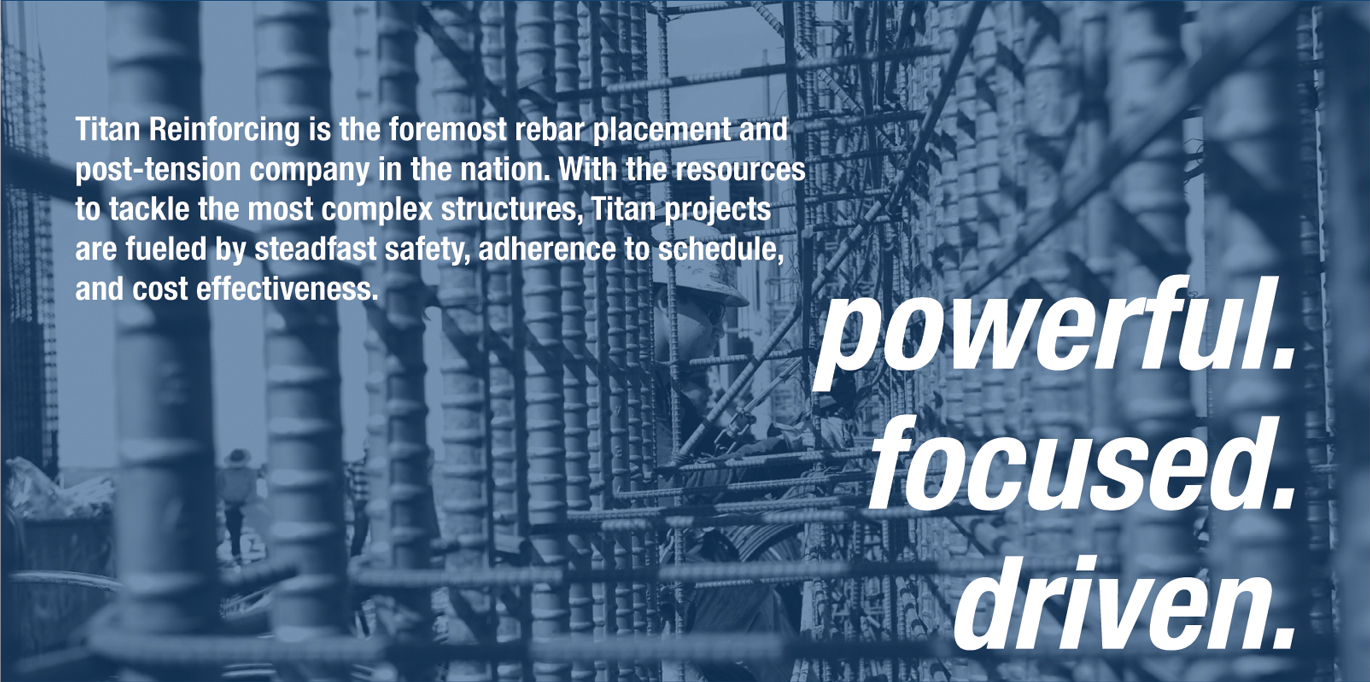 Titan Reinforcing is the foremost rebar placement and post-tension company in the nation. With the resources to tackle the most complex structures, Titan projects are fueled by steadfast safety, adherence to schedule, and cost effectiveness.